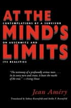 At the Mind's Limits - Contemplations by a Survivor on Auschwitz and Its Realities ebook by Jean Améry, Sidney Rosenfeld, Stella P. Rosenfeld