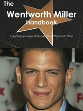 The Wentworth Miller Handbook - Everything you need to know about Wentworth Miller ebook by Smith, Emily