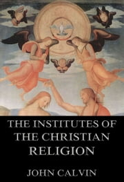 The Institutes Of The Christian Religion - Extended Annotated Edition ebook by John Calvin,John Beveridge