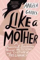 Like a Mother - A Feminist Journey Through the Science and Culture of Pregnancy ebook by Angela Garbes