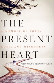 The Present Heart - A Memoir of Love, Loss, and Discovery ebook by Polly Young-Eisendrath