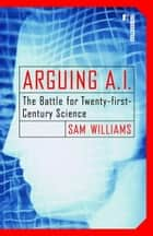 Arguing A.I. - The Battle for Twenty-first-Century Science ebook by Sam Williams
