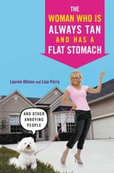 The Woman Who Is Always Tan And Has a Flat Stomach - And Other Annoying People ebook by Lauren Allison,Lisa Perry