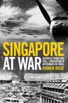 Singapore at War ebook by Romen Bose