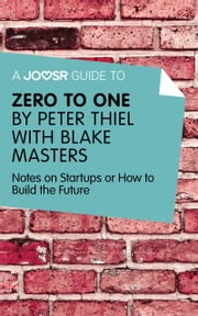 A Joosr Guide to... Zero to One by Peter Thiel: Notes on Start Ups, or How to Build the Future ebook by Joosr