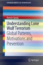 Understanding Lone Wolf Terrorism - Global Patterns, Motivations and Prevention ebook by Ramon Spaaij