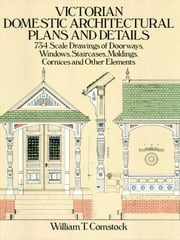 Victorian Domestic Architectural Plans and Details - 734 Scale Drawings of Doorways, Windows, Staircases, Moldings, Cornices, and Other Elements ebook by William T. Comstock