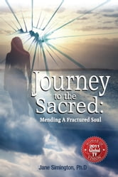 Journey to the Sacred: Mending a Fractured Soul ebook by Jane A. Simington Ph.D.
