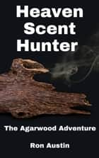 Heaven Scent Hunter: The Agarwood Adventure ebook by Ron Austin