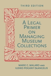 A Legal Primer on Managing Museum Collections, Third Edition ebook by Marie C. Malaro,Ildiko DeAngelis