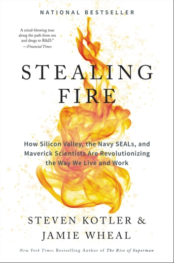 Stealing Fire - How Silicon Valley, the Navy SEALs, and Maverick Scientists Are Revolutionizing the Way We Live and Work eBook by Jamie Wheal,Steven Kotler