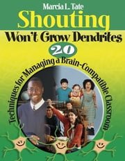 Shouting Won't Grow Dendrites - 20 Techniques for Managing a Brain-Compatible Classroom ebook by Marcia L. Tate