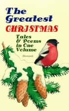The Greatest Christmas Tales & Poems in One Volume (Illustrated) - 230+ Stories, Poems & Carols: The Gift of the Magi, The Mistletoe Bough, A Christmas Carol, A Letter from Santa Claus, The Old Woman Who Lived in a Shoe, The Fir Tree, The Christmas Angel… ebook by Louisa May Alcott, Mark Twain, O. Henry,...