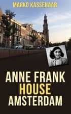 Anne Frank House Amsterdam - Anne's Secret Annexe turned into Museum ebook by Marko Kassenaar