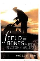 Field of Bones - An Irish Division at Gallipoli ebook by Philip Orr
