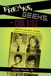 Freaks, Geeks, and Cool Kids - American Teenagers, Schools, and the Culture of Consumption ebook by Murray Milner Jr.