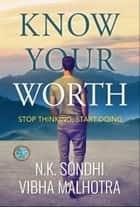 Know Your Worth - Stop Thinking, Start Doing ebook by NK Sondhi, Vibha Malhotra, GP Editors