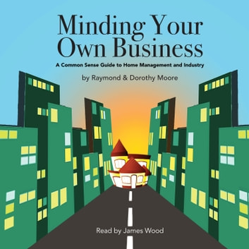 Minding Your Own Business - A Common Sense Guide to Home Management and Industry audiobook by Raymond S. Moore,Dorothy N. Moore