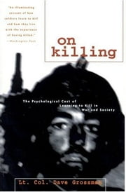On Killing: The Psychological Cost of Learning to Kill in War and Society ebook by Dave Grossman,Back Bay Books