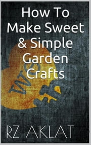 How To Make Sweet & Simple Garden Crafts ebook by RZ Aklat