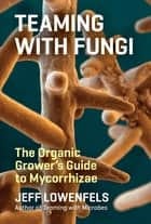Teaming with Fungi ebook by Jeff Lowenfels