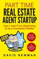 Part Time Real Estate Agent Startup: How I Went From Bartending to Be a Successful Realtor ebook by David Newman