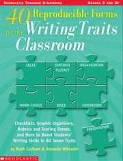 40 Reproducible Forms for the Writing Traits Classroom: Checklists, Graphic Organizers, Rubrics and Scoring Sheets, and More to Boost Students' Writin ebook by Culham, Ruth