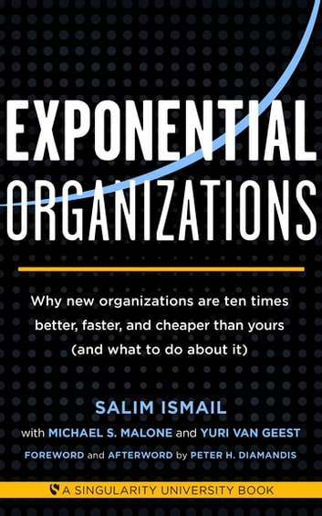 Exponential Organizations - Why new organizations are ten times better, faster, and cheaper than yours (and what to do about it) ebook by Salim Ismail,Michael S Malone,Yuri van Geest
