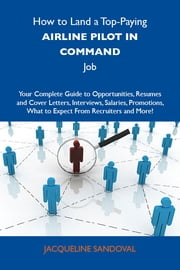 How to Land a Top-Paying Airline pilot in command Job: Your Complete Guide to Opportunities, Resumes and Cover Letters, Interviews, Salaries, Promotions, What to Expect From Recruiters and More ebook by Sandoval Jacqueline