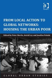 From Local Action to Global Networks: Housing the Urban Poor ebook by Dr Astrid Ley,Ms Josefine Fokdal,Prof Dr Peter Herrle,Professor Laura A Reese