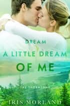 Dream a Little Dream of Me (The Thorntons Book 4) ebook by Iris Morland