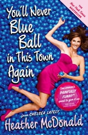 You'll Never Blue Ball in This Town Again - One Woman's Painfully Funny Quest to Give It Up ebook by Heather McDonald
