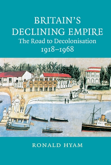 Britain's Declining Empire - The Road to Decolonisation, 1918–1968 ebook by Ronald Hyam