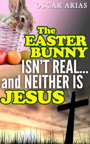 The Easter Bunny isn't Real...and Neither is Jesus - The pagan orgins of Easter and the invention of Jesus ebook by Oscar Arias