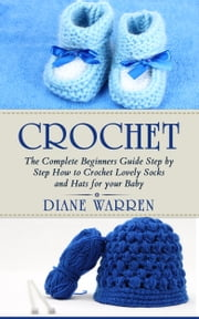 Crochet for babies - How to Crochet Lovely Socks and Hats for your Baby. ebook by Diane Warren