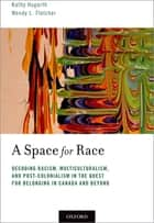 A Space for Race - Decoding Racism, Multiculturalism, and Post-Colonialism in the Quest for Belonging in Canada and Beyond ebook by Kathy Hogarth, Wendy L. Fletcher