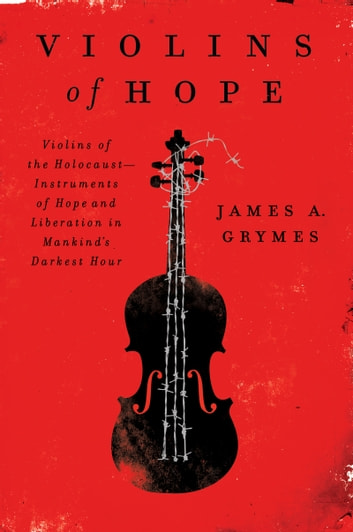 Violins of Hope - Violins of the Holocaust-Instruments of Hope and Liberation in Mankind's Darkest Hour ebook by James A. Grymes