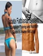 Tabata Fatblaster System: Complete Training and Nutrition Guide to Insane Fat Loss ebook by Ivan Boikov