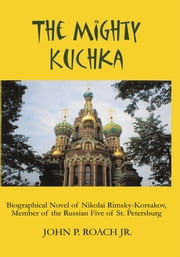 The Mighty Kuchka - Biographical Novel of Nikolai Rimsky-Korsakov, Member of the Russian Five of St. Petersburg ebook by John P. Roach Jr.