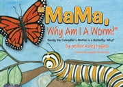 MaMa Why Am I A Worm - Sandy the Caterpillar's Mother is a Butterfly; Why? ebook by Kathy Hughes
