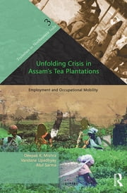 Unfolding Crisis in Assam's Tea Plantations - Employment and Occupational Mobility ebook by Deepak K. Mishra, Vandana Upadhyay, Atul Sarma