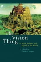 The Vision Thing - Myth, Politics and Psyche in the World ebook by Thomas Singer