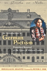 An Introduction to German Pietism - Protestant Renewal at the Dawn of Modern Europe ebook by Douglas H. Shantz,Peter C. Erb