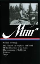 John Muir: Nature Writings (LOA #92) - The Story of My Boyhood and Youth / My First Summer in the Sierra / The Mountains of California / Stickeen / essays eBook by John Muir, William Cronon