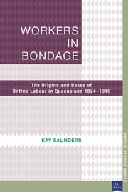 Workers in Bondage - The Origins and Bases of Unfree Labour in Queensland 18241916 ebook by Kay Saunders