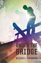Under the Bridge ebook by Michael Harmon