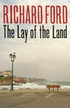 The Lay of the Land ebook by Richard Ford