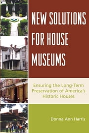 New Solutions for House Museums - Ensuring the Long-Term Preservation of America's Historic Houses ebook by Donna Ann Harris