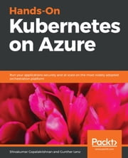 Hands-On Kubernetes on Azure - Run your applications securely and at scale on the most widely adopted orchestration platform ebook by Gunther Lenz, Shivakumar Gopalakrishnan