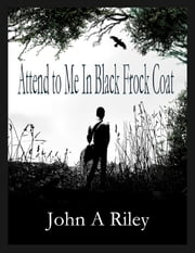 Attend to Me In Black Frock Coat ebook by John A Riley